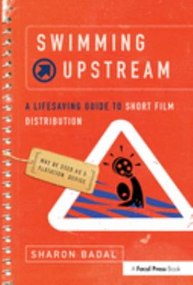 Swimming Upstream: A Lifesaving Guide to Short Film Distribution 9780240809557