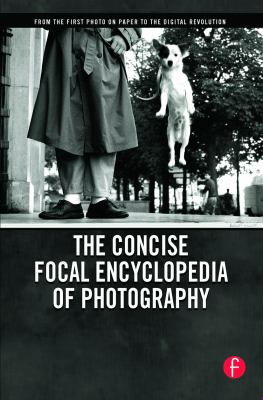 The Concise Focal Encyclopedia of Photography: From the First Photo on Paper to the Digital Revolution 9780240809984