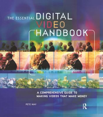 The Essential Digital Video Handbook: A Comprehensive Guide to Making Videos That Make Money 9780240807812