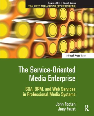 The Service-Oriented Media Enterprise: SOA, BPM, and Web Services in Professional Media Systems 9780240809779