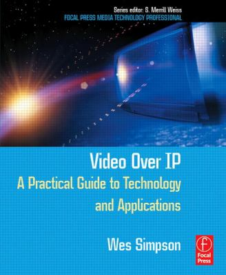 Video Over IP: A Practical Guide to Technology and Applications 9780240805573