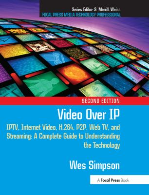 Video Over IP: IPTV, Internet Video, H.264, P2P, Web TV, and Streaming: A Complete Guide to Understanding the Technology 9780240810843