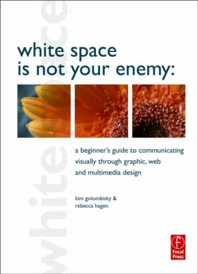 White Space Is Not Your Enemy: A Beginner's Guide to Communicating Visually Through Graphic, Web & Multimedia Design 9780240812816