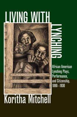 Living with Lynching: Afrincan American Lynching Plays, Performance, and Citizenship, 1890-1930 9780252036491