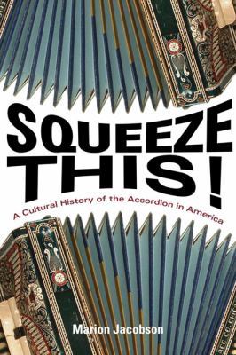 Squeeze This!: A Cultural History of the Accordion in America 9780252036750