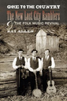 Gone to the Country: The New Lost City Ramblers and the Folk Music Revival 9780252077470