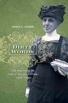 Dirty Words: The Rhetoric of Public Sex Education, 1870-1924 9780252077661