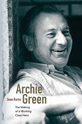 Archie Green: The Making of a Working-Class Hero 9780252078286