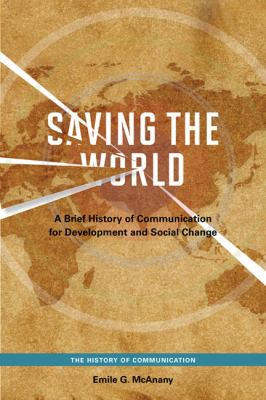 Saving the World: A Brief History of Communication for Devleopment and Social Change 9780252078446