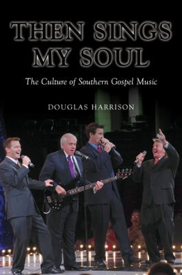 Then Sings My Soul: The Culture of Southern Gospel Music 9780252078576