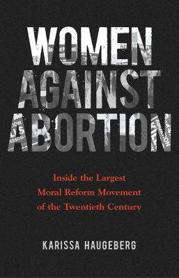 Women against Abortion: Inside the Largest Moral Reform Movement of the Twentieth Century (Women in American History)