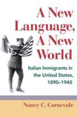 A New Language, a New World: Italian Immigrants in the United States, 1890-1945 9780252078620