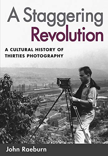 A Staggering Revolution: A Cultural History of Thirties Photography 9780252073229
