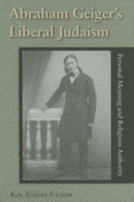 Abraham Geiger's Liberal Judaism: Personal Meaning and Religious Authority 9780253347442