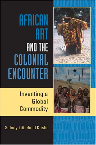 African Art and the Colonial Encounter: Inventing a Global Commodity 9780253219220
