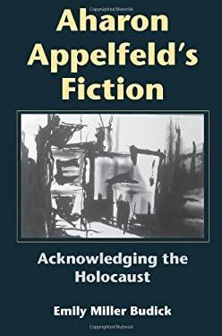 Aharon Appelfeld's Fiction: Acknowledging the Holocaust 9780253344922