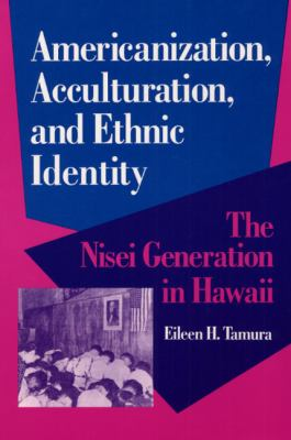 Americanization, Acculturation, & Ethnic Identity: The Nisei Generation in Hawaii 9780252020315