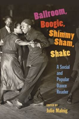 Ballroom, Boogie, Shimmy Sham, Shake: A Social and Popular Dance Reader 9780252075650