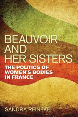 Beauvoir and Her Sisters: The Politics of Women's Bodies in France 9780252036194