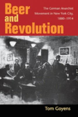 Beer and Revolution: The German Anarchist Movement in New York City, 1880-1914 9780252031755