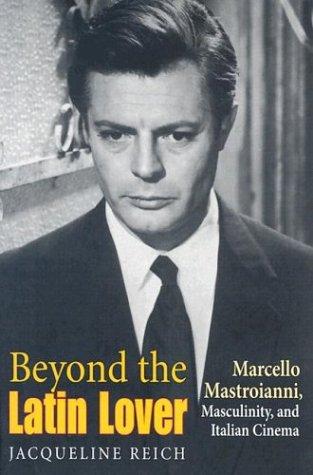 Beyond the Latin Lover: Marcello Mastroianni, Masculinity, and Italian Cinema 9780253216441