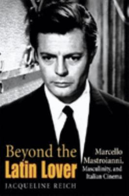 Beyond the Latin Lover: Marcello Mastroianni, Masculinity, and Italian Cinema 9780253343512