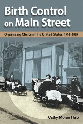 Birth Control on Main Street: Organizing Clinics in the United States, 1916-1939 9780252077258