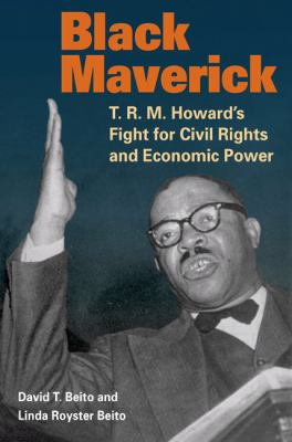 Black Maverick: T.R.M. Howard's Fight for Civil Rights and Economic Power 9780252034206