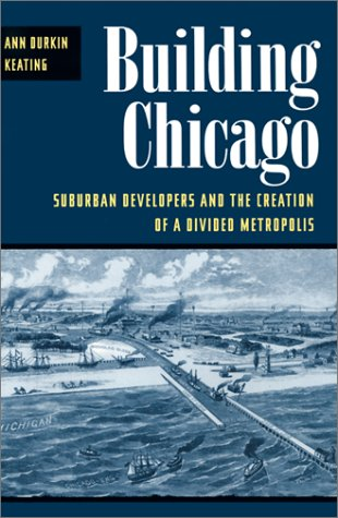 Building Chicago: Suburban Developers and the Creation of a Divided Metropolis 9780252070556