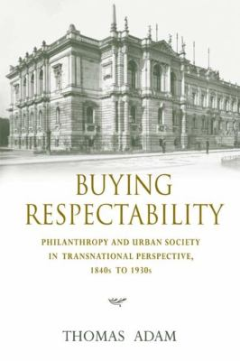 Buying Respectability: Philanthropy and Urban Society in Transnational Perspective, 1840s to 1930s 9780253352743