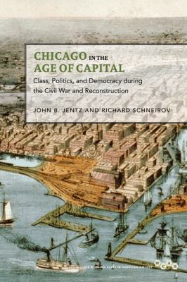 Chicago in the Age of Capital: Class, Politics, and Democracy During the Civil War and Reconstruction 9780252036835