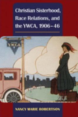 Christian Sisterhood, Race Relations, and the YWCA, 1906-46 9780252031939