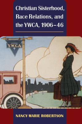Christian Sisterhood, Race Relations, and the YWCA, 1906-46 9780252077104