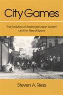City Games: The Evolution of American Urban Society and the Rise of Sports 9780252062162