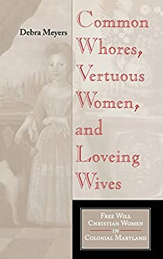 Common Whores, Vertuous Women, and Loveing Wives: Free Will Christian Women in Colonial Maryland 9780253341938