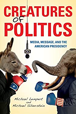 Creatures of Politics: Media, Message, and the American Presidency 9780253007520
