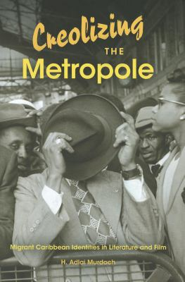 Creolizing the Metropole: Migrant Caribbean Identities in Literature and Film 9780253001207
