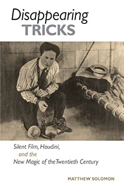 Disappearing Tricks: Silent Film, Houdini, and the New Magic of the Twentieth Century 9780252076978