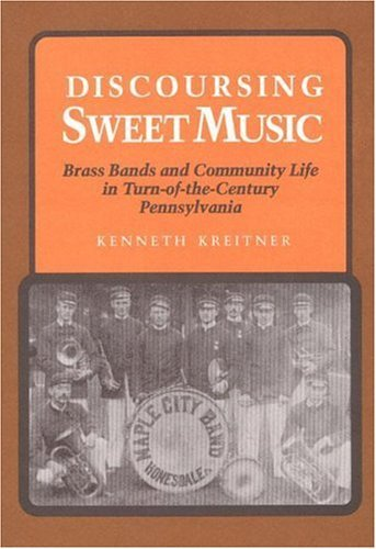 Discoursing Sweet Music: Brass Bands and Community Life in Turn-Of-The-Century Pennsylvania 9780252016615
