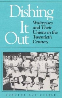 Dishing It Out: Waitresses and Their Unions in the Twentieth Century 9780252061868
