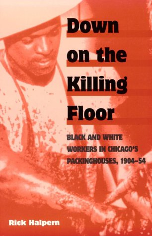 Down on the Killing Floor: Black and White Workers in Chicago's Packinghouses, 1904-54 9780252066337