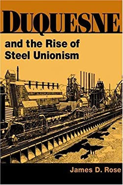 Duquesne and the Rise of Steel Unionism 9780252026607