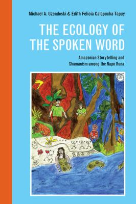 The Ecology of the Spoken Word: Amazonian Storytelling and the Shamanism Among the Napo Runa 9780252036569