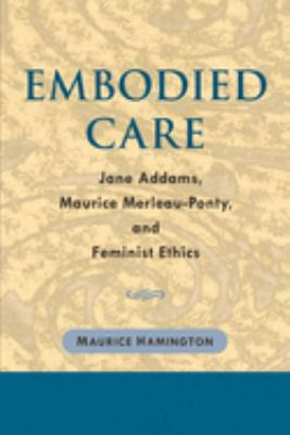 Embodied Care: Jane Addams, Maurice Merleau-Ponty, and Feminist Ethics 9780252029288
