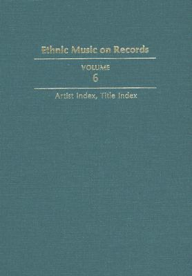 Ethnic Music on Records: A Discography of Ethnic Recordings Produced in the United States, 1893-1942: Artist Index, Title Index 9780252017247