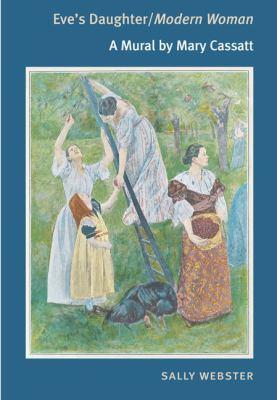 Eve's Daughter/Modern Woman: A Mural by Mary Cassatt - Webster, Sally