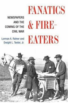 Fanatics and Fire-Eaters: Newspapers and the Coming of the Civil War 9780252027871