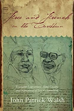 Free and French in the Caribbean: Toussaint Louverture, Aime Cesaire, and Narratives of Loyal Opposition 9780253006301