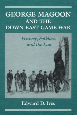 George Magoon and the Down East Game War: History, Folklore, and the Law 9780252063305