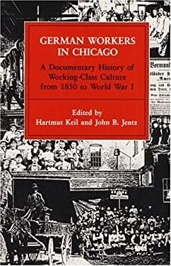 German Workers in Chicago: A Documentary History of Working-Class Culture from 1850 to World War I 9780252014581
